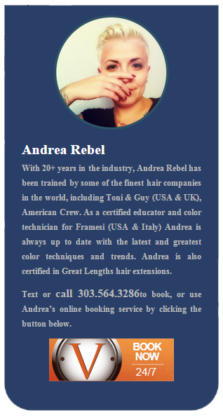 With 20+ years in the industry, Andrea Rebel has been trained by some of the finest hair companies in the world, including Toni & Guy (USA & UK), American Crew. As a certified educator and color technician for Framesi (USA & Italy) Andrea is always up to date with the latest and greatest color techniques and trends. Andrea is also certified in Great Lengths hair extensions. Text or call 303.564.3286 to book, or use Andrea's online booking service by clicking the button below.