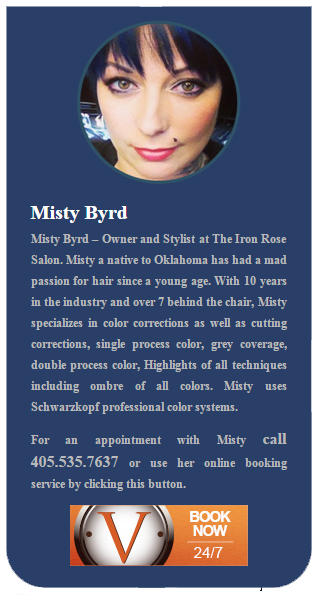 Misty Byrd, Owner and Stylist at The Iron Rose Salon. Misty a native to Oklahoma has had a mad passion for hair since a young age. With 10 years in the industry and over 7 behind the chair, Misty specializes in color corrections as well as cutting corrections, single process color, grey coverage, double process color, Highlights of all techniques including ombre of all colors. Misty uses Schwarzkopf professional color systems.For an appointment with Misty call 405.535.7637 or use her online booking service by clicking this button.